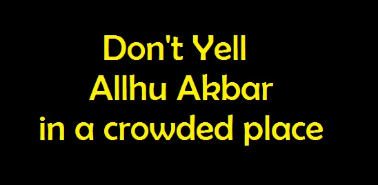 2. Don't yell Allahu Akbar in a crowded place
